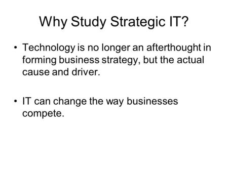 Why Study Strategic IT? Technology is no longer an afterthought in forming business strategy, but the actual cause and driver. IT can change the way businesses.