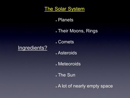 The Solar System Ingredients? ● Planets ● Their Moons, Rings ● Comets ● Asteroids ● Meteoroids ● The Sun ● A lot of nearly empty space.