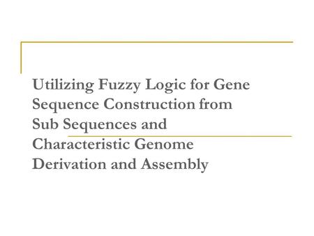 Utilizing Fuzzy Logic for Gene Sequence Construction from Sub Sequences and Characteristic Genome Derivation and Assembly.