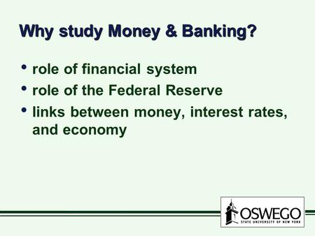 Why study Money & Banking? role of financial system role of the Federal Reserve links between money, interest rates, and economy role of financial system.