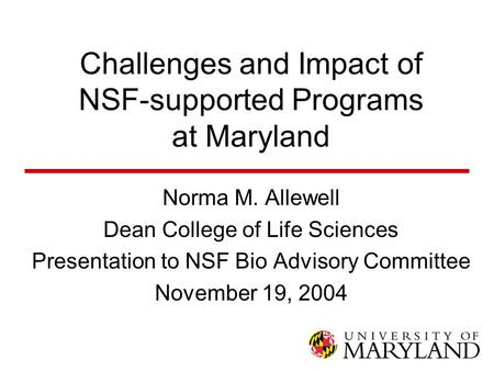 Challenges and Impact of NSF-supported Programs at Maryland Norma M. Allewell Dean College of Life Sciences Presentation to NSF Bio Advisory Committee.