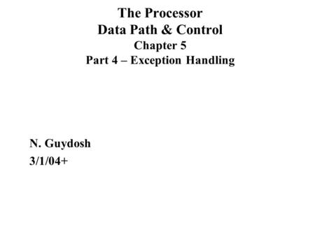 The Processor Data Path & Control Chapter 5 Part 4 – Exception Handling N. Guydosh 3/1/04+