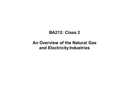 BA212: Class 2 An Overview of the Natural Gas and Electricity Industries.