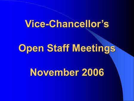 Vice-Chancellor's Open Staff Meetings November 2006.