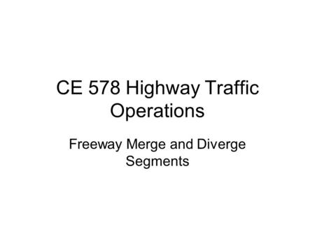 CE 578 Highway Traffic Operations Freeway Merge and Diverge Segments.