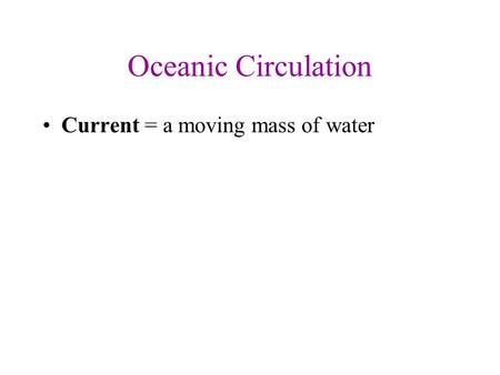 Oceanic Circulation Current = a moving mass of water.