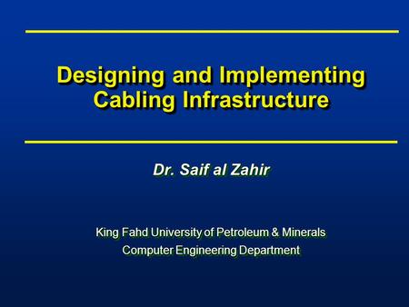 Designing and Implementing Cabling Infrastructure Dr. Saif al Zahir King Fahd University of Petroleum & Minerals Computer Engineering Department Dr. Saif.