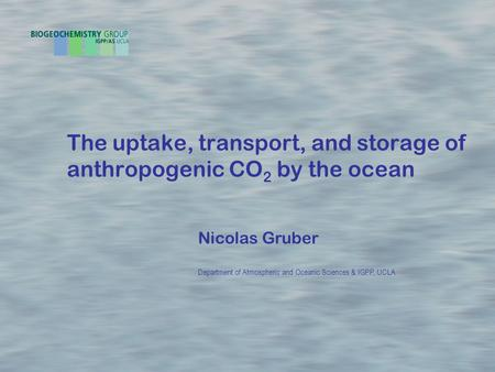 The uptake, transport, and storage of anthropogenic CO 2 by the ocean Nicolas Gruber Department of Atmospheric and Oceanic Sciences & IGPP, UCLA.