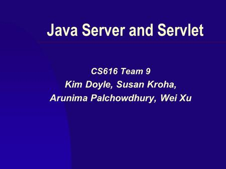 Java Server and Servlet CS616 Team 9 Kim Doyle, Susan Kroha, Arunima Palchowdhury, Wei Xu.