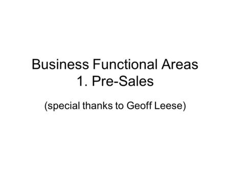 Business Functional Areas 1. Pre-Sales (special thanks to Geoff Leese)