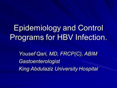 Epidemiology and Control Programs for HBV Infection. Yousef Qari, MD, FRCP(C), ABIM Gastoenterologist King Abdulaziz University Hospital.