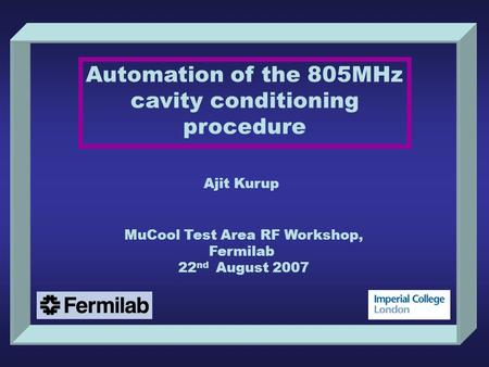 Automation of the 805MHz cavity conditioning procedure Ajit Kurup MuCool Test Area RF Workshop, Fermilab 22 nd August 2007.