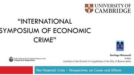 """INTERNATIONAL SYMPOSIUM OF ECONOMIC CRIME"" The Financial Crisis – Perspectives on Cause and Effects Santiago Otamendi Judge Member of the Council of Magistrates."