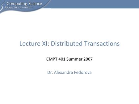 CMPT 401 Summer 2007 Dr. Alexandra Fedorova Lecture XI: Distributed Transactions.