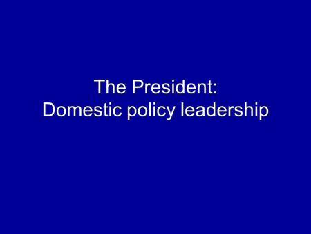 The President: Domestic policy leadership. How does the president get the policies he wants? By designing a program By working with Congress By implementing.
