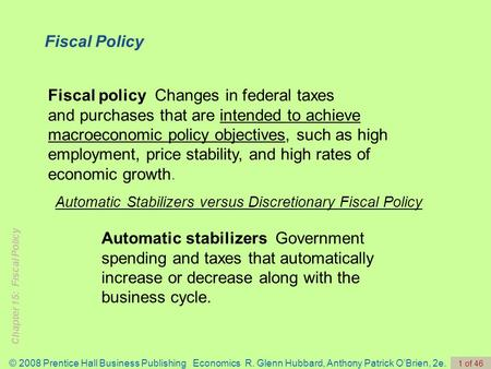 Chapter 15: Fiscal Policy © 2008 Prentice Hall Business Publishing Economics R. Glenn Hubbard, Anthony Patrick O'Brien, 2e. 1 of 46 Fiscal policy Changes.