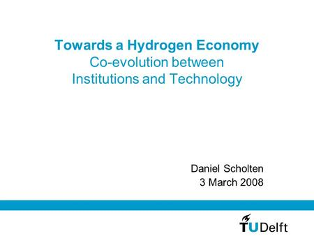 Towards a Hydrogen Economy Co-evolution between Institutions and Technology Daniel Scholten 3 March 2008.
