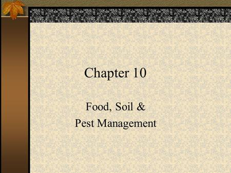 Chapter 10 Food, Soil & Pest Management. Food Sources Cropland – 77% –30,000 plant species –Wheat, rice & corn Rangeland – 16% –Beef, pork, sheep & poultry.
