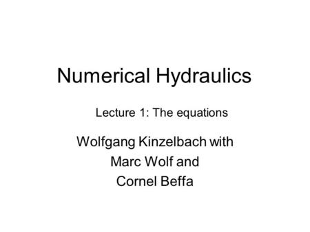 Numerical Hydraulics Wolfgang Kinzelbach with Marc Wolf and Cornel Beffa Lecture 1: The equations.