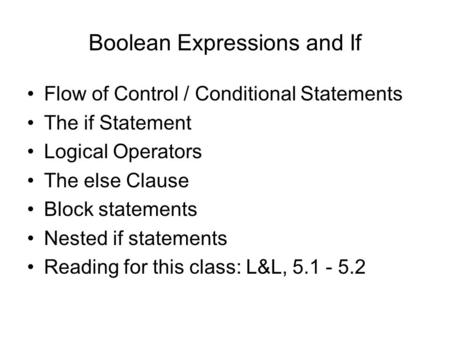 Boolean Expressions and If Flow of Control / Conditional Statements The if Statement Logical Operators The else Clause Block statements Nested if statements.