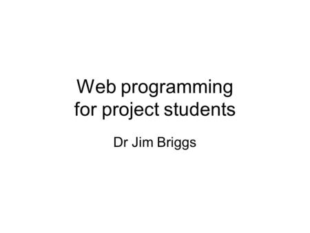 Web programming for project students Dr Jim Briggs.