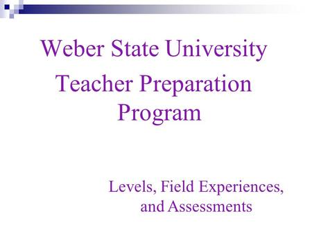 Weber State University Teacher Preparation Program Levels, Field Experiences, and Assessments.