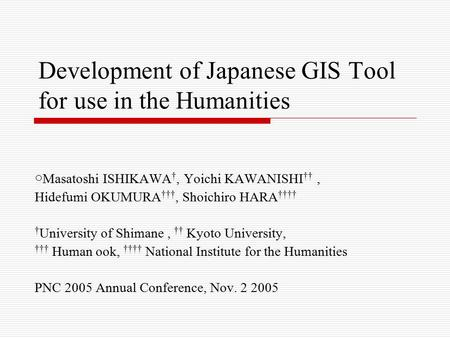 Development of Japanese GIS Tool for use in the Humanities ○ Masatoshi ISHIKAWA †, Yoichi KAWANISHI ††, Hidefumi OKUMURA †††, Shoichiro HARA †††† † University.