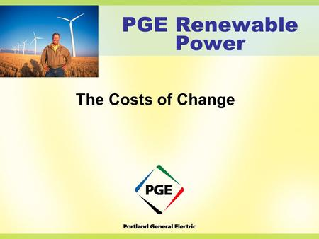 PGE Renewable Power The Costs of Change. The Power to Make a Difference Who & What we do Where we are today & where we came from What are renewables &