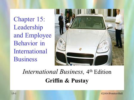 ©2004 Prentice Hall15-1 Chapter 15: Leadership and Employee Behavior in International Business International Business, 4 th Edition Griffin & Pustay.