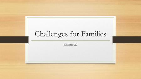 Challenges for Families Chapter 20. Objectives Explain how changes and crises affect families. Identify strategies that help families cope with challenges.