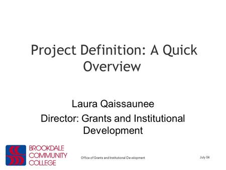 July 04 Office of Grants and Institutional Development Project Definition: A Quick Overview Laura Qaissaunee Director: Grants and Institutional Development.