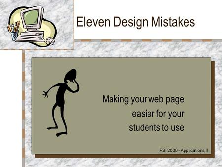Eleven Design Mistakes Making your web page easier for your students to use Making your web page easier for your students to use FSI 2000 - Applications.