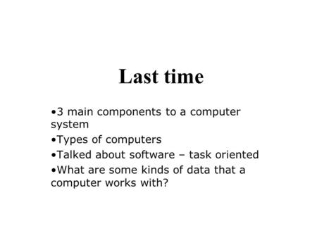 Last time 3 main components to a computer system Types of computers Talked about software – task oriented What are some kinds of data that a computer works.