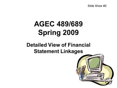 AGEC 489/689 Spring 2009 Detailed View of Financial Statement Linkages Slide Show #3.