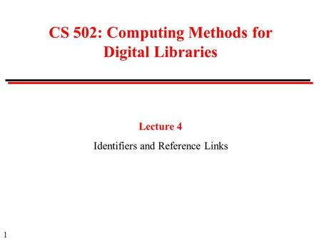1 CS 502: Computing Methods for Digital Libraries Lecture 4 Identifiers and Reference Links.