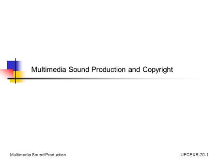 UFCEXR-20-1Multimedia Sound Production Multimedia Sound Production and Copyright.