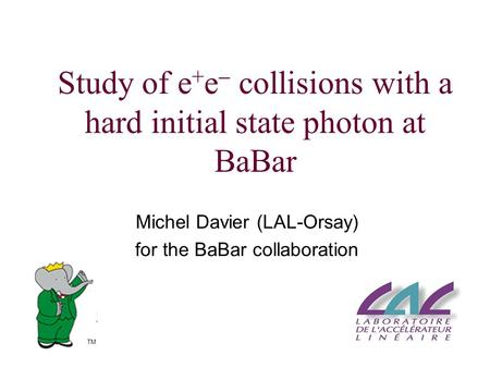 Study of e + e  collisions with a hard initial state photon at BaBar Michel Davier (LAL-Orsay) for the BaBar collaboration TM.