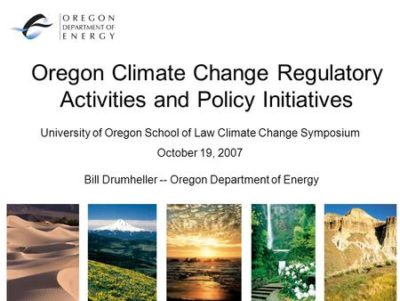 Oregon Climate Change Regulatory Activities and Policy Initiatives Bill Drumheller -- Oregon Department of Energy University of Oregon School of Law Climate.