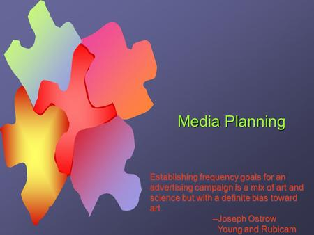 Media Planning Establishing frequency goals for an advertising campaign is a mix of art and science but with a definite bias toward art. –Joseph Ostrow.