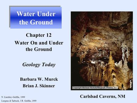 Water Under the Ground Chapter 12 Water On and Under the Ground Geology Today Barbara W. Murck Brian J. Skinner N. Lindsley-Griffin, 1999 Lutgens & Tarbuck,