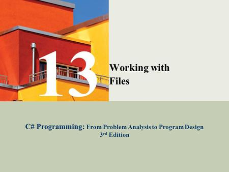 C# Programming: From Problem Analysis to Program Design1 Working with Files C# Programming: From Problem Analysis to Program Design 3 rd Edition 13.