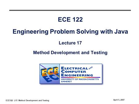 ECE122 L17: Method Development and Testing April 5, 2007 ECE 122 Engineering Problem Solving with Java Lecture 17 Method Development and Testing.