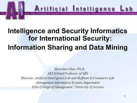 1 <strong>Intelligence</strong> and Security Informatics for International Security: Information Sharing and Data Mining Hsinchun Chen, Ph.D. McClelland Professor of MIS.