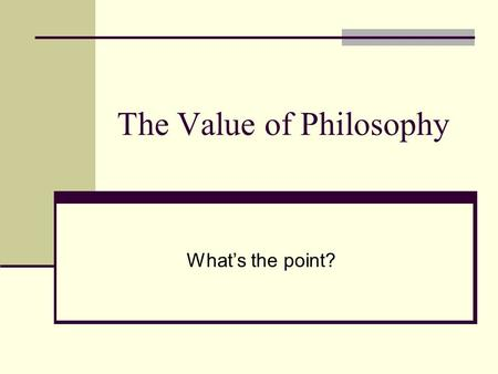 The Value of Philosophy What's the point?. The Value of Philosophy H aving now come to the end of our brief and very incomplete review of the problems.