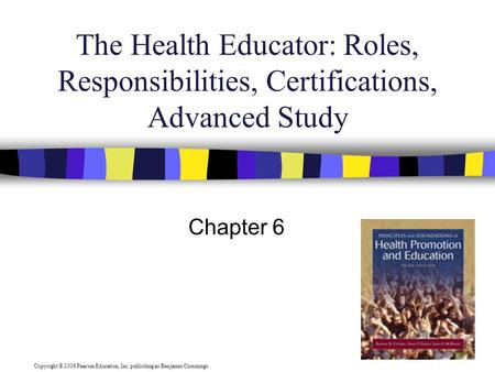 Copyright © 2006 Pearson Education, Inc. publishing as Benjamin Cummings. The Health Educator: Roles, Responsibilities, Certifications, Advanced Study.