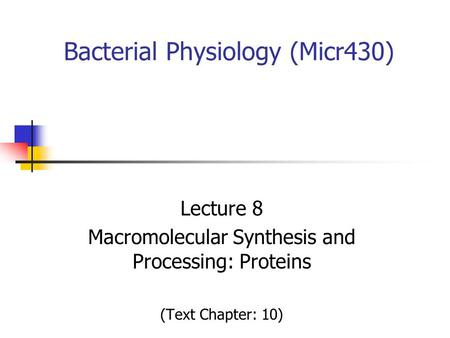 Bacterial Physiology (Micr430) Lecture 8 Macromolecular Synthesis and Processing: Proteins (Text Chapter: 10)