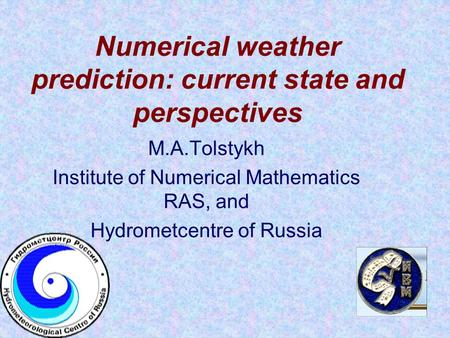 Numerical weather prediction: current state and perspectives M.A.Tolstykh Institute of Numerical Mathematics RAS, and Hydrometcentre of Russia.