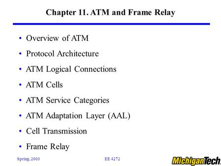 EE 4272Spring, 2003 Chapter 11. ATM and Frame Relay Overview of ATM Protocol Architecture ATM Logical Connections ATM Cells ATM Service Categories ATM.
