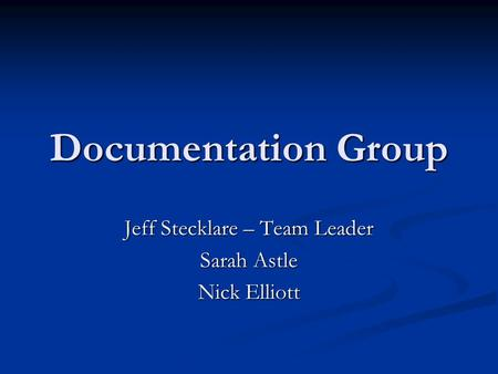 Documentation Group Jeff Stecklare – Team Leader Sarah Astle Nick Elliott.