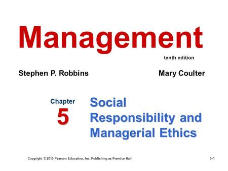 Copyright © 2010 Pearson Education, Inc. Publishing as Prentice Hall 5–1 Social Responsibility and Managerial Ethics Chapter 5 Management Stephen P. Robbins.